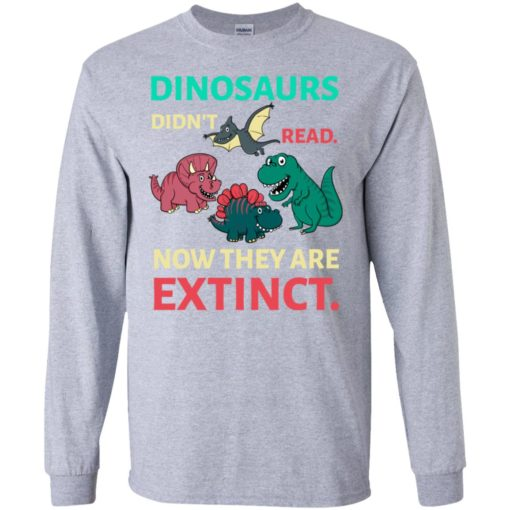 Dinosaurs didn't read now they're extinct funny gift for kids childs love dinosaurs long sleeve