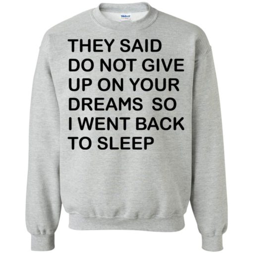 They said don't give up on your dreams so sweatshirt