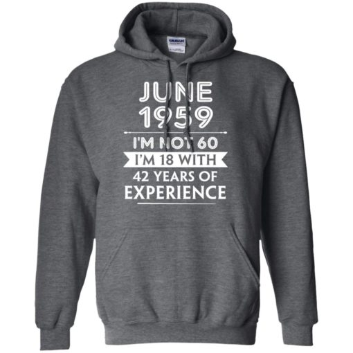 June 1959 im not 60 im 18 with 42 years of experience graphic gifts hoodie