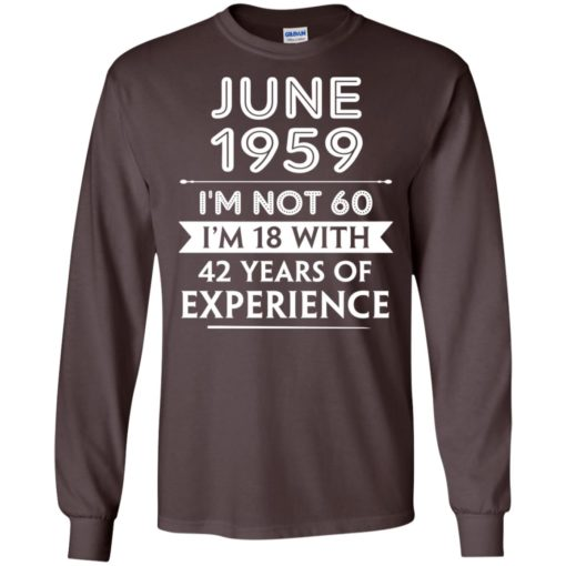 June 1959 im not 60 im 18 with 42 years of experience graphic gifts long sleeve