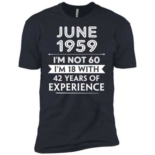 June 1959 im not 60 im 18 with 42 years of experience graphic gifts premium t-shirt