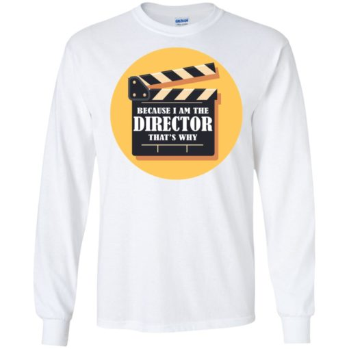 Film director shirt because i'm the director that's why long sleeve