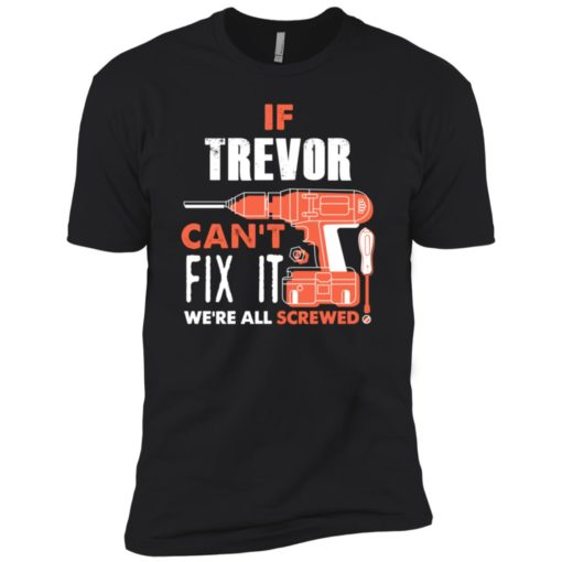 If trevor can't fix it we're all screwed premium t-shirt