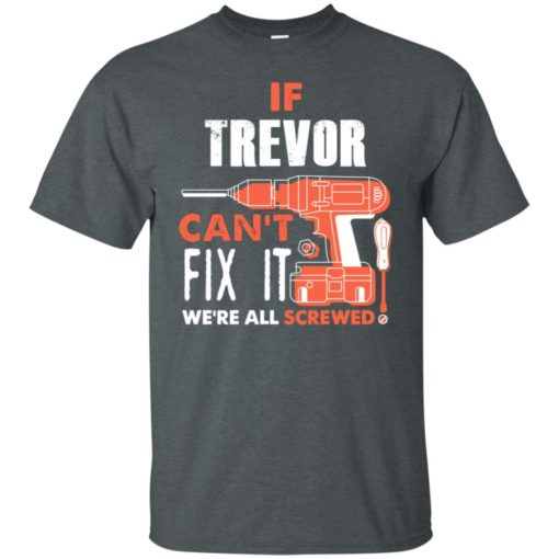 If trevor can't fix it we're all screwed t shirts t-shirt