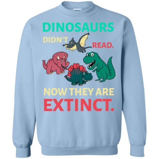 Dinosaurs didn't read now they're extinct funny gift for kids childs love dinosaurs sweatshirt
