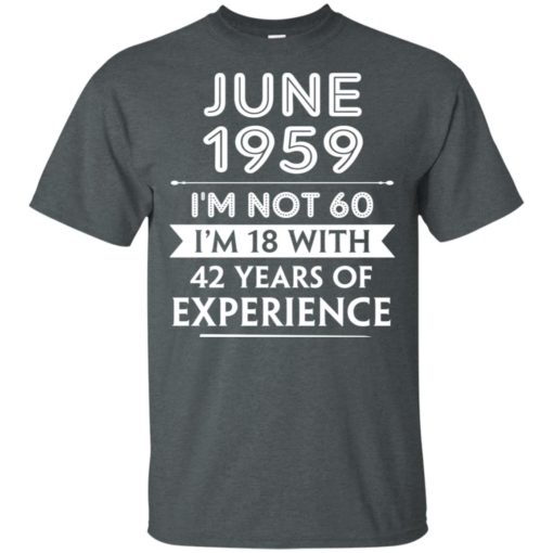 June 1959 im not 60 im 18 with 42 years of experience graphic gifts t-shirt