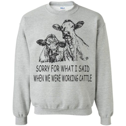 Sorry for what i said when we were working cattle sweatshirt