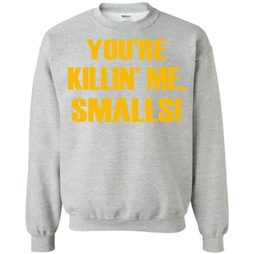 You're killing me smalls funny sandlot sayings sweatshirt