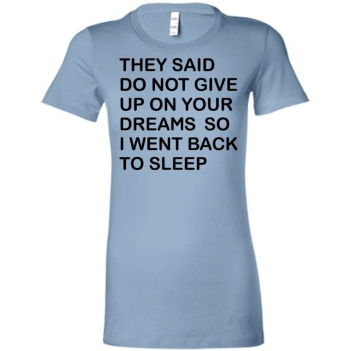 They said don't give up on your dreams so women tee