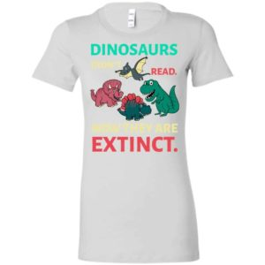 Dinosaurs didn't read now they're extinct funny gift for kids childs love dinosaurs women tee