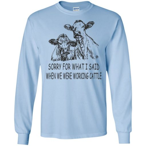 Sorry for what i said when we were working cattle long sleeve