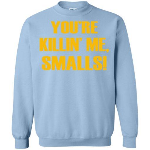 You're killing me smalls funny sandlot sayings sweatshirt