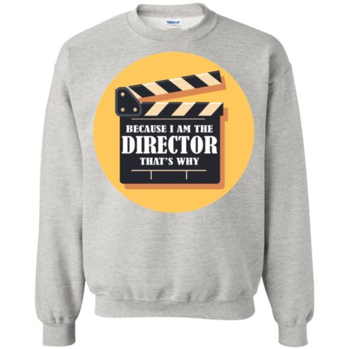 Film director shirt because i'm the director that's why sweatshirt
