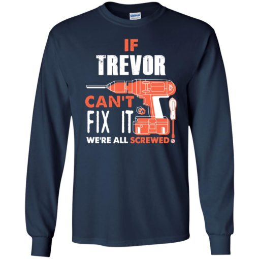 If trevor can't fix it we're all screwed t shirts long sleeve