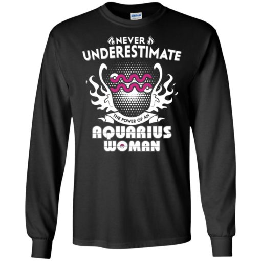 Never underestimate the power of aquarius woman long sleeve