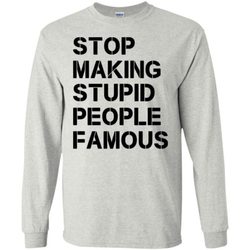 Stop making stupid people famous black long sleeve