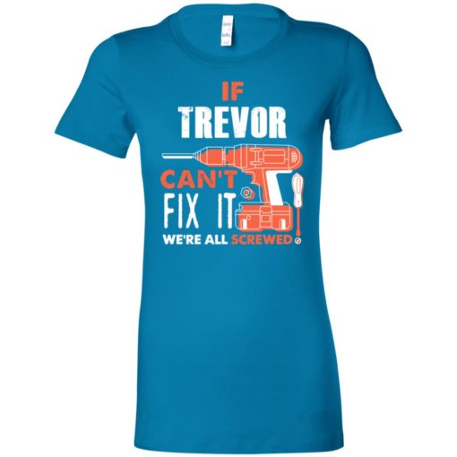 If trevor can't fix it we're all screwed women tee
