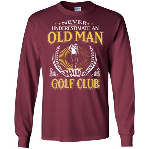 Never underestimate an old man with golf club long sleeve