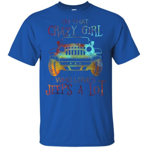I'm that crazy girl who loves jeeps a lot t-shirt
