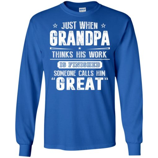 Just when grandpa thinks his work finish someone calls him great long sleeve