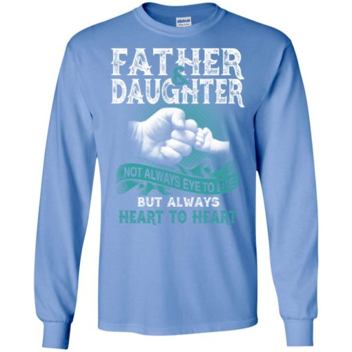 Father and daughter not always eye to eye but always heart to heart long sleeve