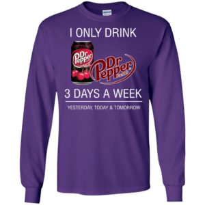 I only drink dr pepper 3 days a week yesterday today and tomorrow long sleeve