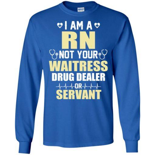 I am a rn not your waitress drug dealer or servant long sleeve