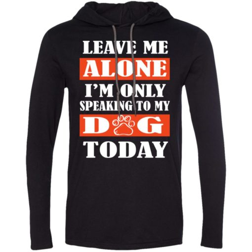 Leave me alone i'm only speaking to my dog today long sleeve hoodie