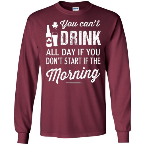 You can't drink all day if you don't start in the morning long sleeve