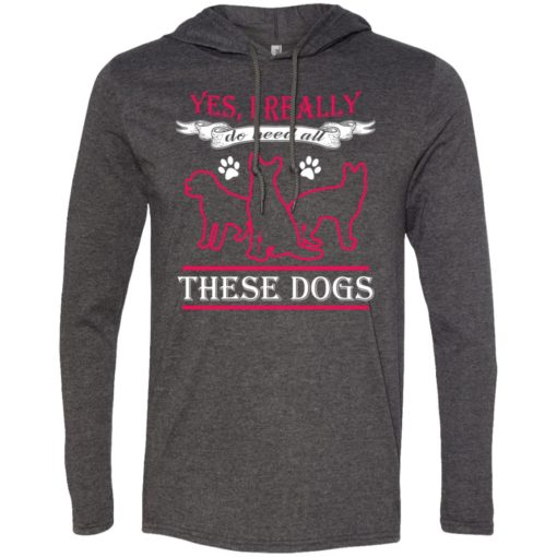 Yes i really do need these dogs gift for dog rescue lovers long sleeve hoodie