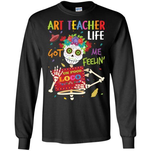 Art teacher life got me feelin un poco loco skelleton long sleeve