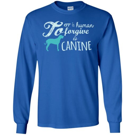 To err is human to forgive is canine dogs puppy lover animals long sleeve