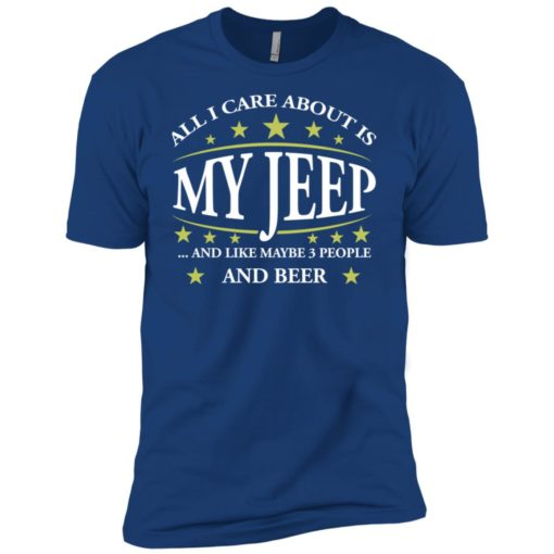 All i care about my jeep and maybe 3 people premium t-shirt