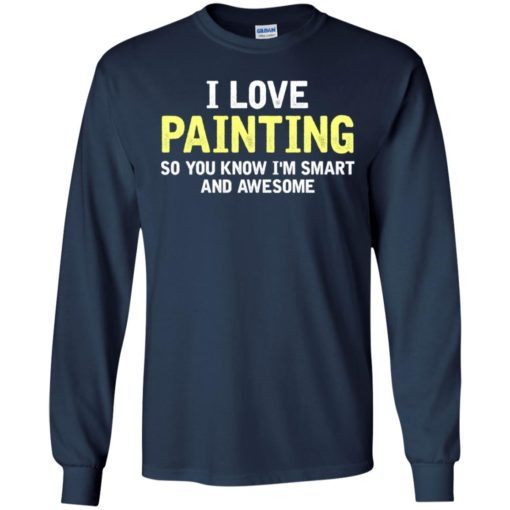 I love painting, i am smart and awesome shirt long sleeve