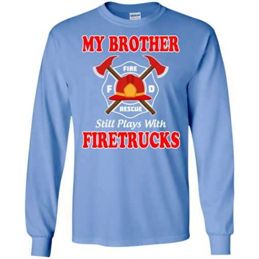 My brother still plays with firetrucks long sleeve