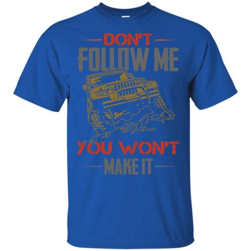 Dont follow me you won't make it t-shirt