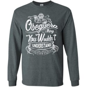 It's an oseguera thing you wouldn't understand – custom and personalized name gifts long sleeve