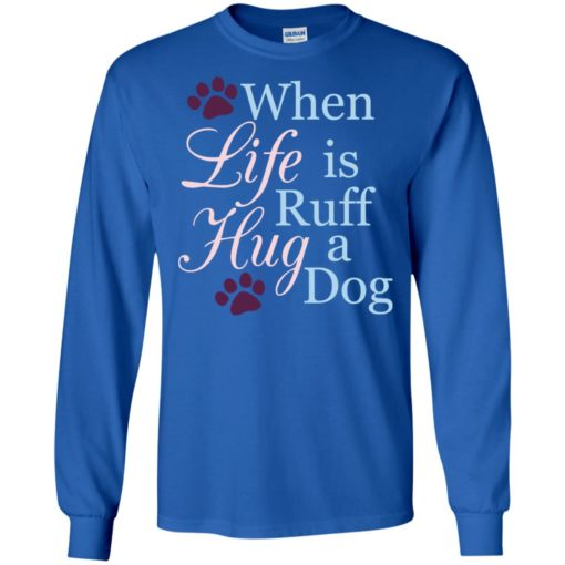 When life is ruff hug a dog true sayings dogs human's best friend long sleeve
