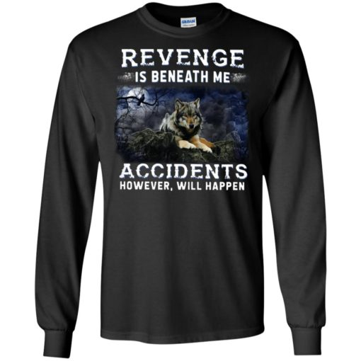 Fox night revenge is beneath me accidents however will happen long sleeve