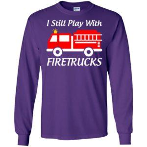 I still play with firetrucks long sleeve