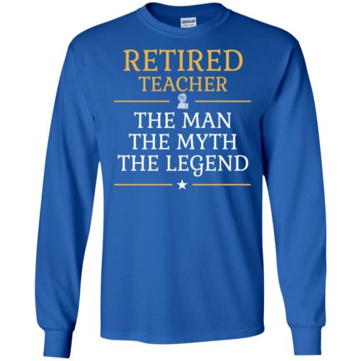 Retired teacher – the man the myth the legend long sleeve