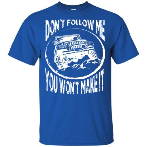 Dont follow jeep and me you wont make it t-shirt