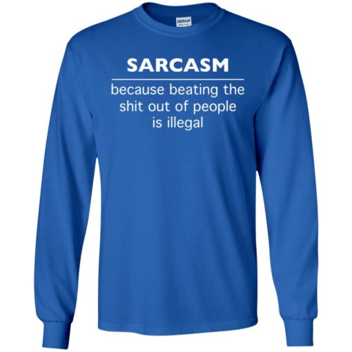 Sarcasm because beating the shit out of people is illegal long sleeve