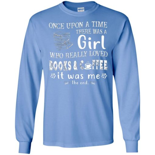 Once upon a time there was a girl who really loved books and coffee long sleeve
