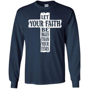 Let your faith be bigger than your fears long sleeve