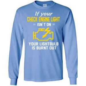 If your check engine light isn't on your lightbulb is burnt out long sleeve