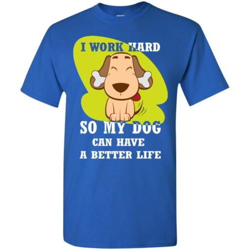 I work hard so my dog can have a better life love dog gift t-shirt