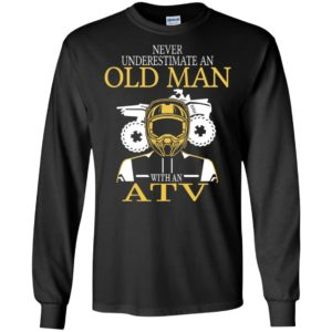 All terrain vehicle shirt old never underestimate an old man with an atv long sleeve