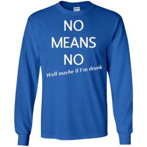 No means no well maybe if i'm drunk funny long sleeve