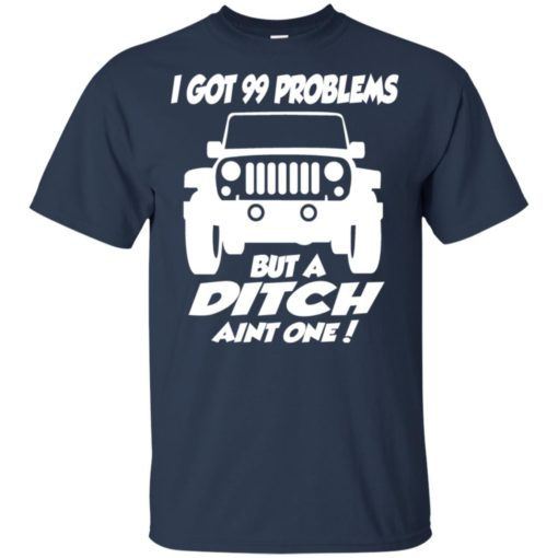 Jeep owners i got 99 problesm but a ditch aint one t-shirt